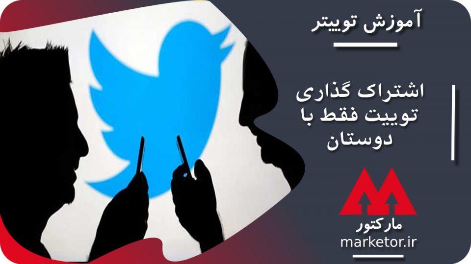 توییتر :قابلیت اشتراک گذاری توییت فقط با دوستان صمیمی